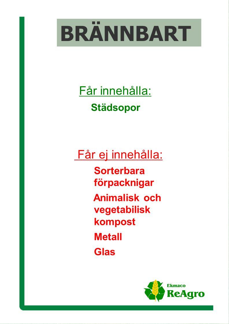 Ekmaco ReAgro AB Får ej innehålla: Sorterbara förpacknigar Animalisk och vegetabilisk kompost Metall Glas Får innehålla: Städsopor BRÄNNBART