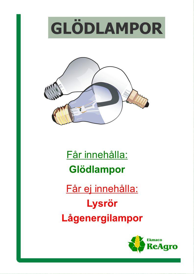 Ekmaco ReAgro AB Får innehålla: Glödlampor Får ej innehålla: Lysrör Lågenergilampor GLÖDLAMPOR