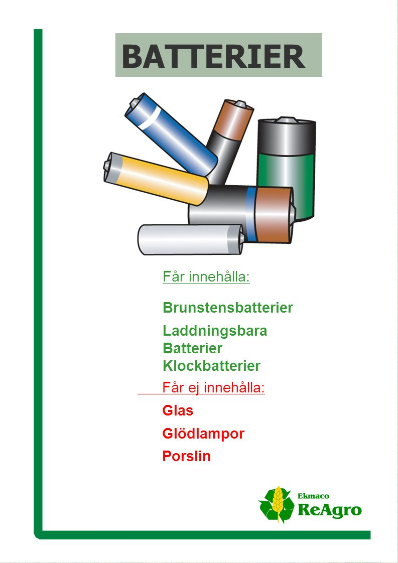 Ekmaco ReAgro AB Får ej innehålla: Glas Glödlampor Porslin BATTERIER Får innehålla: Brunstensbatterier Laddningsbara Batterier Klockbatterier