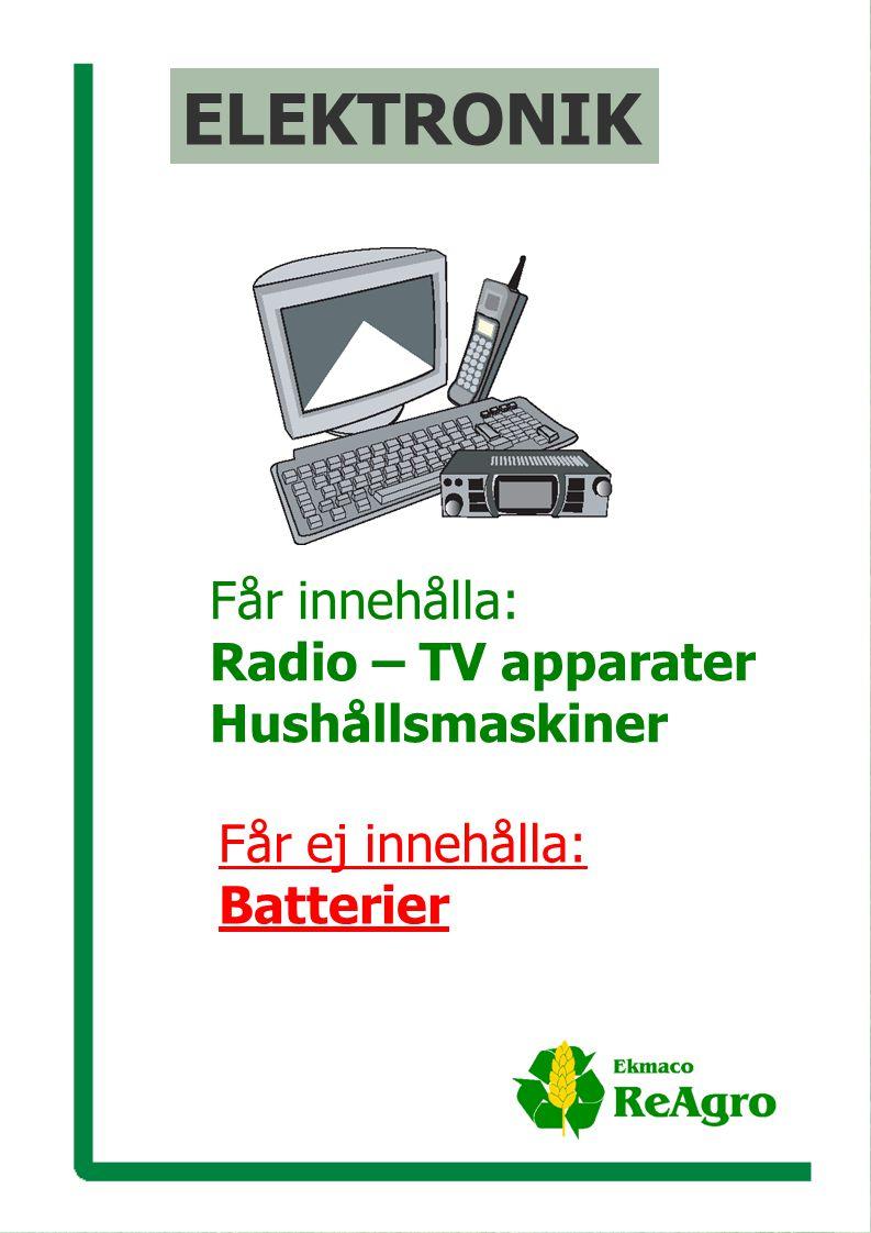 Ekmaco ReAgro AB p ELEKTRONIK Får innehålla: Radio – TV apparater Hushållsmaskiner Får ej innehålla: Batterier