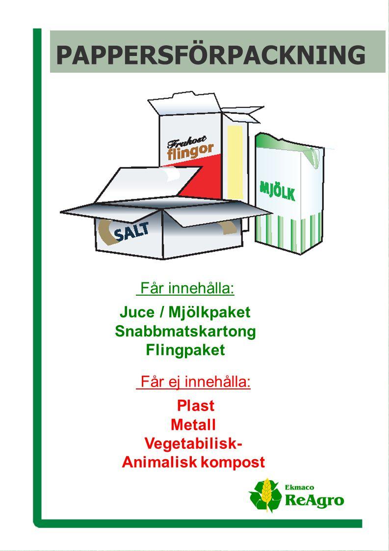 Ekmaco ReAgro AB Får innehålla: Juce / Mjölkpaket Snabbmatskartong Flingpaket Får ej innehålla: Plast Metall Vegetabilisk- Animalisk kompost PAPPERSFÖRPACKNING