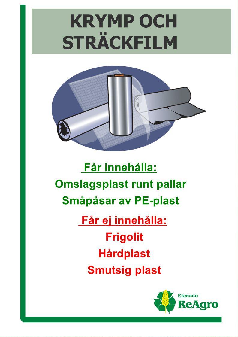 Ekmaco ReAgro AB Får innehålla: Omslagsplast runt pallar Småpåsar av PE-plast KRYMP OCH STRÄCKFILM Får ej innehålla: Frigolit Hårdplast Smutsig plast