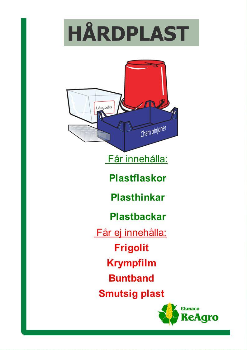 Ekmaco ReAgro AB Får ej innehålla: Frigolit Krympfilm Buntband Smutsig plast Får innehålla: Plastflaskor Plasthinkar Plastbackar HÅRDPLAST Får ej innehålla: Frigolit Krympfilm Buntband Smutsig plast