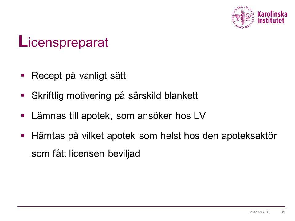 oktober 201131 L icenspreparat  Recept på vanligt sätt  Skriftlig motivering på särskild blankett  Lämnas till apotek, som ansöker hos LV  Hämtas