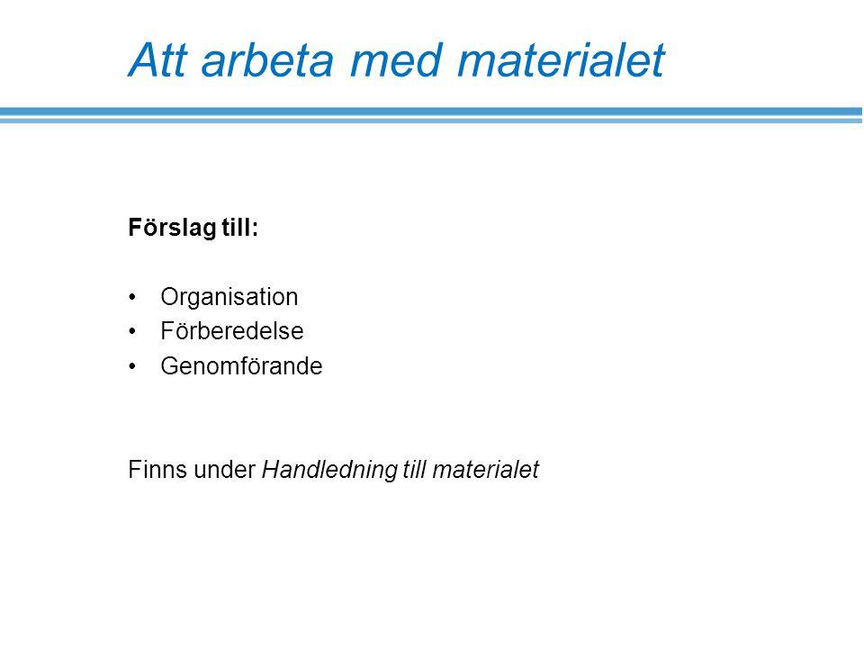 Att arbeta med materialet Förslag till: Organisation Förberedelse Genomförande Finns under Handledning till materialet