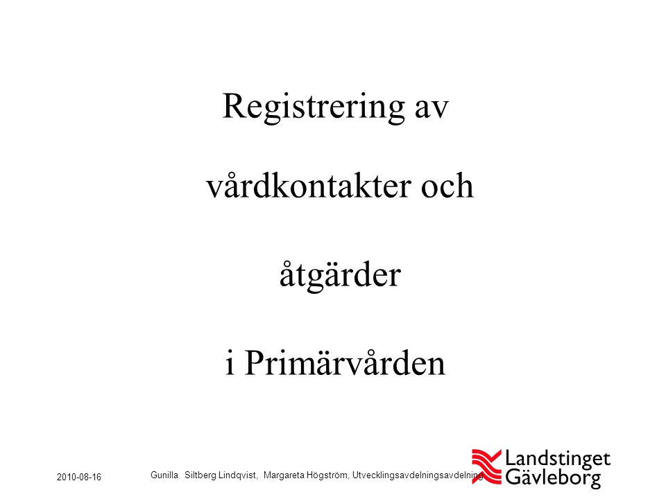 Registrering av vårdkontakter och åtgärder i Primärvården 2010-08-16 Gunilla Siltberg Lindqvist, Margareta Högström, Utvecklingsavdelningsavdelning