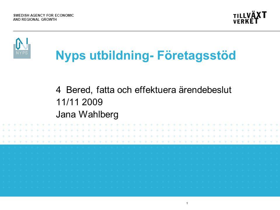 SWEDISH AGENCY FOR ECONOMIC AND REGIONAL GROWTH 1 4 Bered, fatta och effektuera ärendebeslut 11/11 2009 Jana Wahlberg Nyps utbildning- Företagsstöd