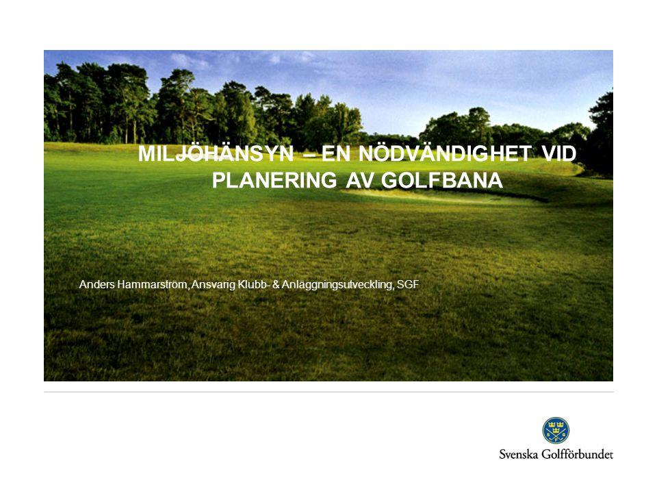 MILJÖHÄNSYN – EN NÖDVÄNDIGHET VID PLANERING AV GOLFBANA Anders Hammarström, Ansvarig Klubb- & Anläggningsutveckling, SGF
