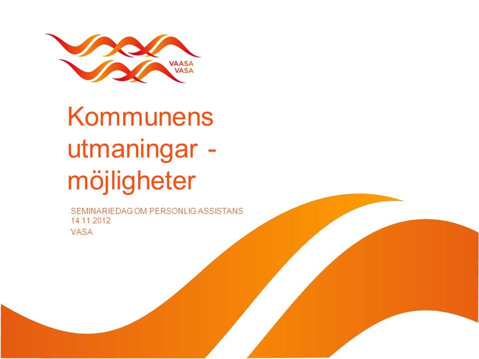 Kommunens utmaningar - möjligheter SEMINARIEDAG OM PERSONLIG ASSISTANS 14.11.2012 VASA