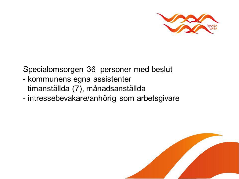 Specialomsorgen 36 personer med beslut - kommunens egna assistenter timanställda (7), månadsanställda - intressebevakare/anhörig som arbetsgivare