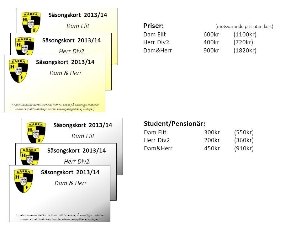 Säsongskort 2013/14 Dam Elit Innehavaren av detta kort har rätt till entré på samtliga matcher inom respektivekategri under säsongen (gäller ej slutspel) Namn: ______________________ Priser: (motsvarande pris utan kort) Dam Elit600kr (1100kr) Herr Div2400kr (720kr) Dam&Herr900kr (1820kr) Student/Pensionär: Dam Elit300kr (550kr) Herr Div2200kr (360kr) Dam&Herr450kr (910kr) Säsongskort 2013/14 Herr Div2 Innehavaren av detta kort har rätt till entré på samtliga matcher inom respektivekategri under säsongen (gäller ej slutspel) Namn: ______________________ Säsongskort 2013/14 Dam & Herr Innehavaren av detta kort har rätt till entré på samtliga matcher inom respektivekategri under säsongen (gäller ej slutspel) Säsongskort 2013/14 Dam Elit Innehavaren av detta kort har rätt till entré på samtliga matcher inom respektivekategri under säsongen (gäller ej slutspel) Namn: ______________________ Säsongskort 2013/14 Herr Div2 Innehavaren av detta kort har rätt till entré på samtliga matcher inom respektivekategri under säsongen (gäller ej slutspel) Namn: ______________________ Säsongskort 2013/14 Dam & Herr Innehavaren av detta kort har rätt till entré på samtliga matcher inom respektivekategri under säsongen (gäller ej slutspel)