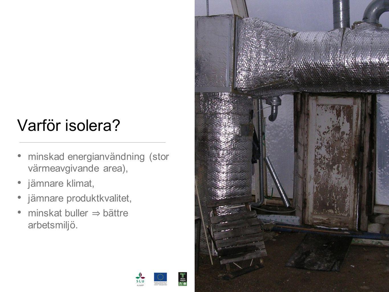Varför isolera? minskad energianvändning (stor värmeavgivande area), jämnare klimat, jämnare produktkvalitet, minskat buller ⇒ bättre arbetsmiljö.