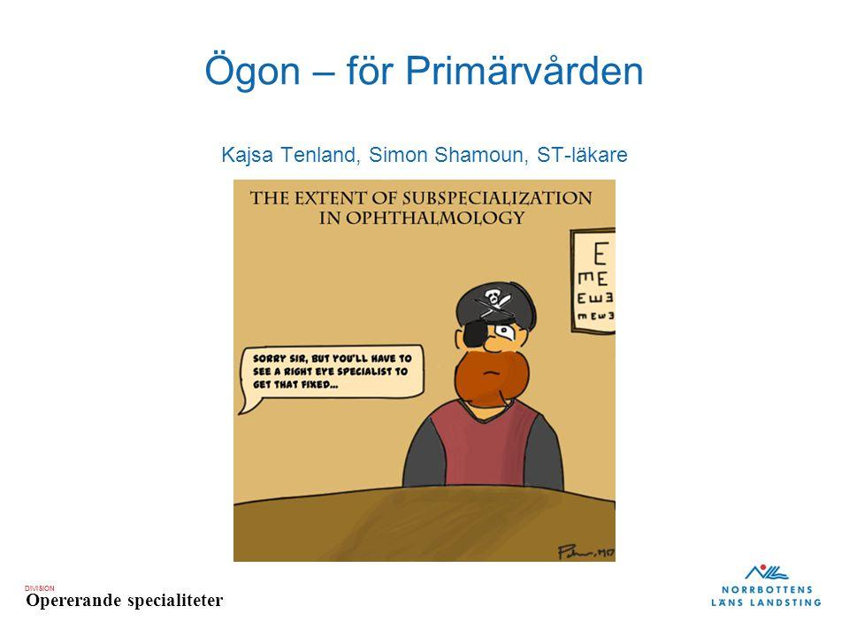 DIVISION Opererande specialiteter Ögon – för Primärvården Kajsa Tenland, Simon Shamoun, ST-läkare