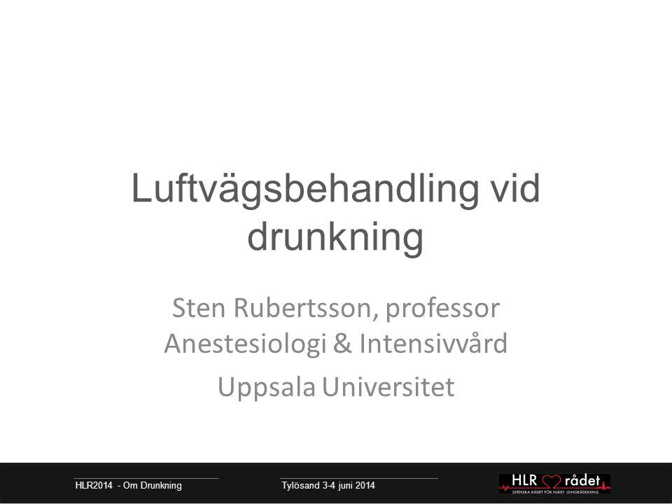 Luftvägsbehandling vid drunkning Sten Rubertsson, professor Anestesiologi & Intensivvård Uppsala Universitet HLR2014 - Om Drunkning Tylösand 3-4 juni 2014
