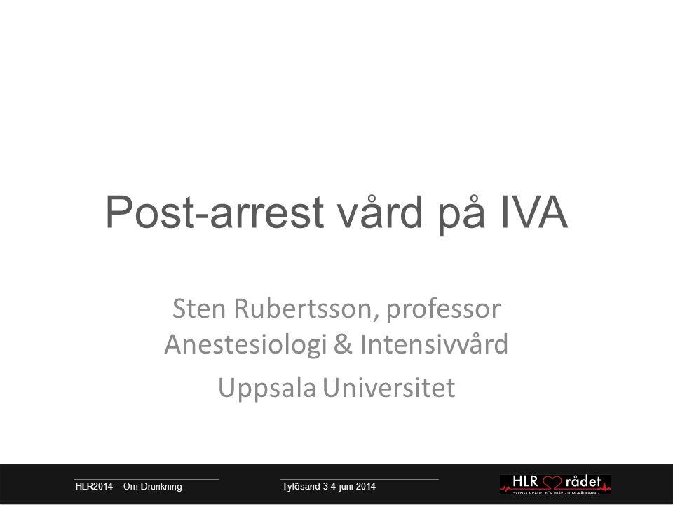 Post-arrest vård på IVA Sten Rubertsson, professor Anestesiologi & Intensivvård Uppsala Universitet HLR2014 - Om Drunkning Tylösand 3-4 juni 2014