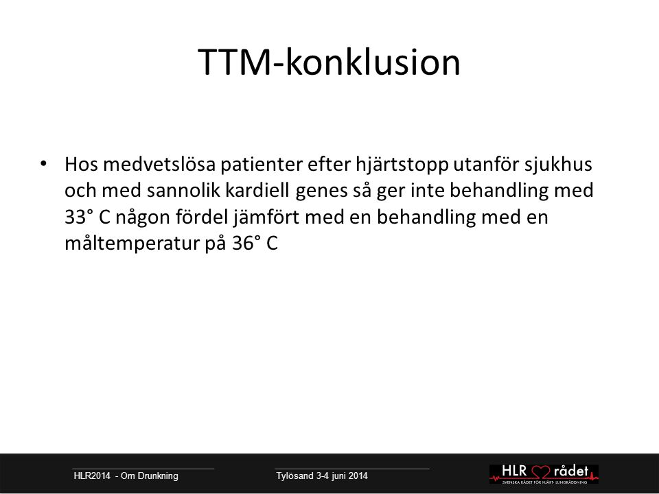 TTM-konklusion HLR2014 - Om Drunkning Tylösand 3-4 juni 2014 Hos medvetslösa patienter efter hjärtstopp utanför sjukhus och med sannolik kardiell genes så ger inte behandling med 33° C någon fördel jämfört med en behandling med en måltemperatur på 36° C
