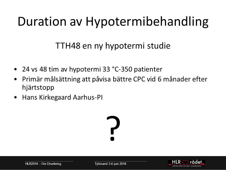 Duration av Hypotermibehandling HLR2014 - Om Drunkning Tylösand 3-4 juni 2014 TTH48 en ny hypotermi studie 24 vs 48 tim av hypotermi 33 °C-350 patienter Primär målsättning att påvisa bättre CPC vid 6 månader efter hjärtstopp Hans Kirkegaard Aarhus-PI ?