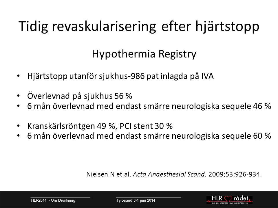 Tidig revaskularisering efter hjärtstopp HLR2014 - Om Drunkning Tylösand 3-4 juni 2014 Hypothermia Registry Hjärtstopp utanför sjukhus-986 pat inlagda på IVA Överlevnad på sjukhus 56 % 6 mån överlevnad med endast smärre neurologiska sequele 46 % Kranskärlsröntgen 49 %, PCI stent 30 % 6 mån överlevnad med endast smärre neurologiska sequele 60 % Nielsen N et al.