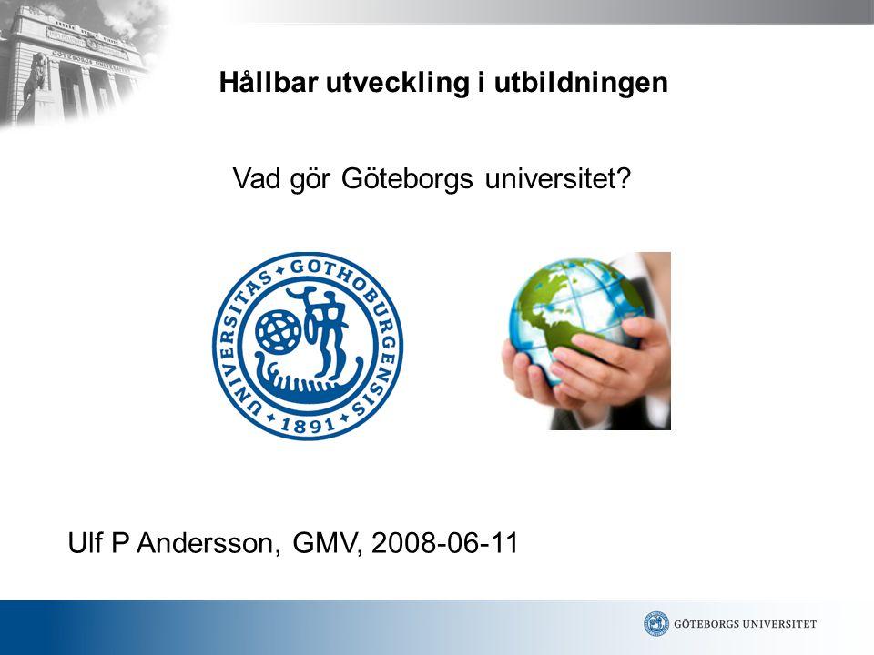 Ulf P Andersson, GMV, 2008-06-11 Vad gör Göteborgs universitet? Hållbar utveckling i utbildningen