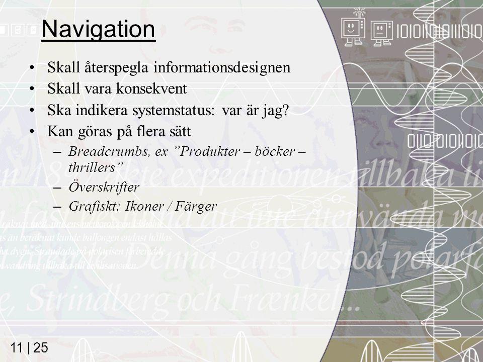 25 11 Navigation Skall återspegla informationsdesignen Skall vara konsekvent Ska indikera systemstatus: var är jag? Kan göras på flera sätt –Breadcrum
