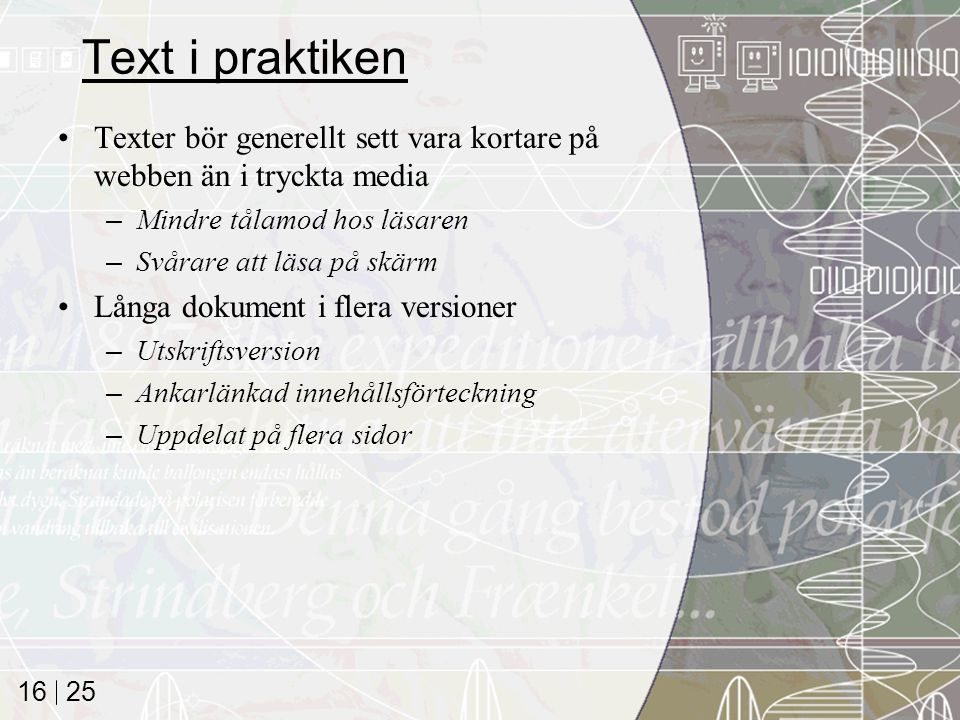 25 16 Text i praktiken Texter bör generellt sett vara kortare på webben än i tryckta media –Mindre tålamod hos läsaren –Svårare att läsa på skärm Lång