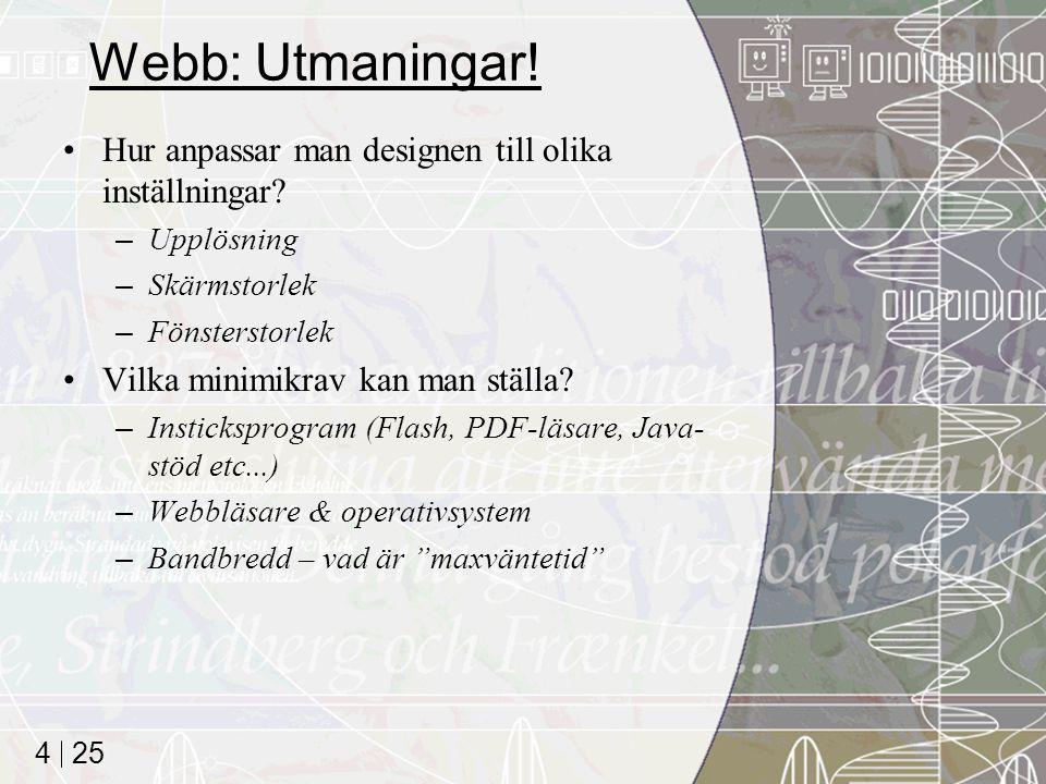 25 4 Webb: Utmaningar! Hur anpassar man designen till olika inställningar? –Upplösning –Skärmstorlek –Fönsterstorlek Vilka minimikrav kan man ställa?