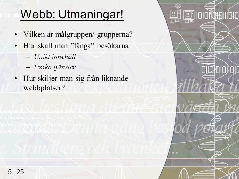 """25 5 Webb: Utmaningar! Vilken är målgruppen/-grupperna? Hur skall man """"fånga"""" besökarna –Unikt innehåll –Unika tjänster Hur skiljer man sig från likna"""
