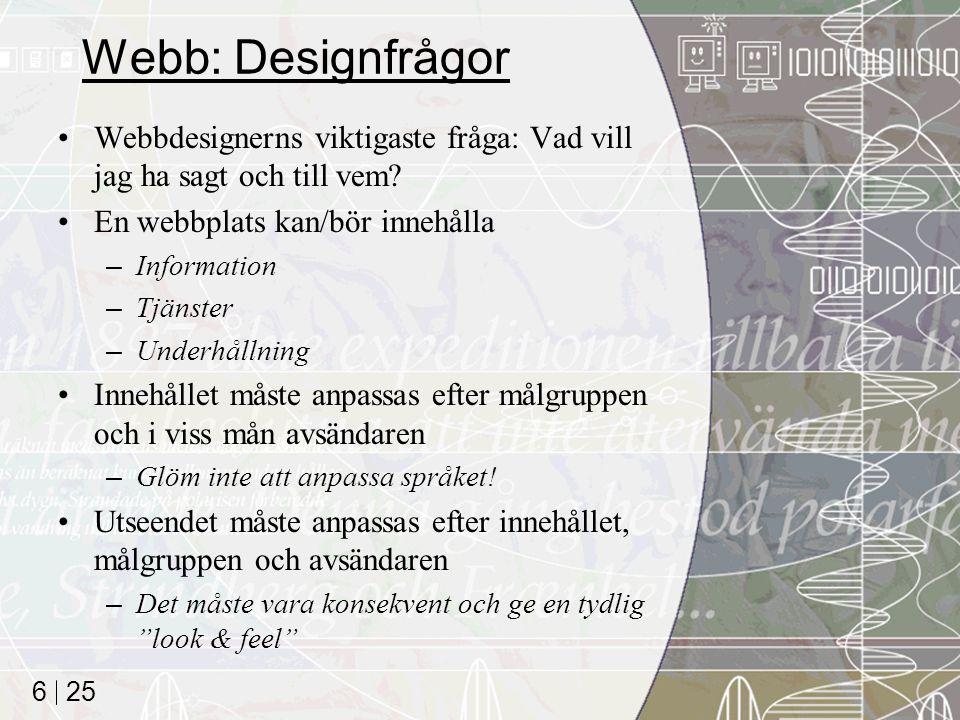 25 6 Webb: Designfrågor Webbdesignerns viktigaste fråga: Vad vill jag ha sagt och till vem? En webbplats kan/bör innehålla –Information –Tjänster –Und