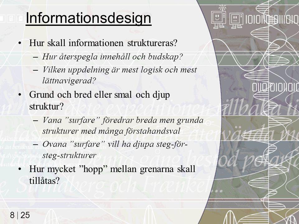25 8 Informationsdesign Hur skall informationen struktureras? –Hur återspegla innehåll och budskap? –Vilken uppdelning är mest logisk och mest lättnav