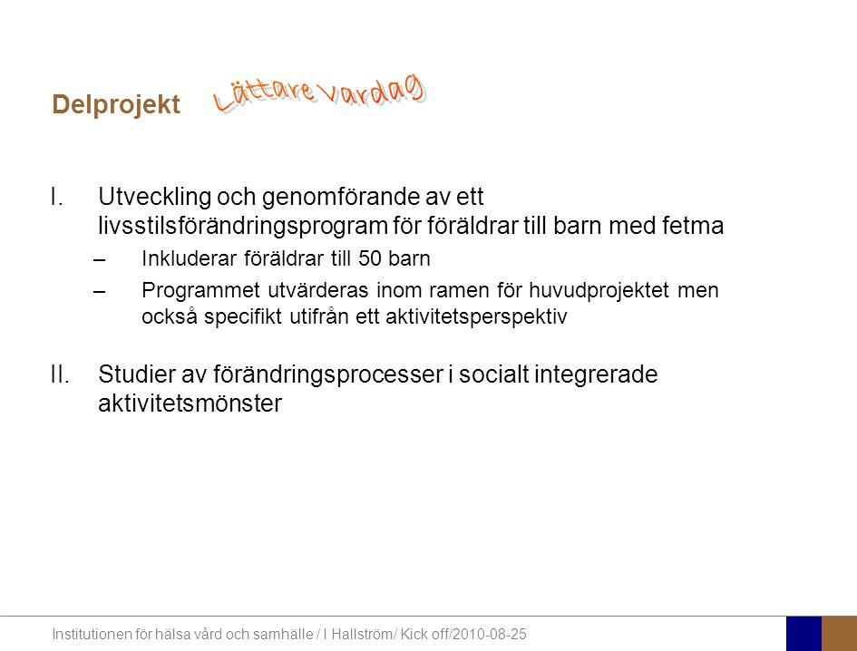 Institutionen för hälsa vård och samhälle / I Hallström/ Kick off/2010-08-25 I.Utveckling och genomförande av ett livsstilsförändringsprogram för föräldrar till barn med fetma –Inkluderar föräldrar till 50 barn –Programmet utvärderas inom ramen för huvudprojektet men också specifikt utifrån ett aktivitetsperspektiv II.Studier av förändringsprocesser i socialt integrerade aktivitetsmönster Delprojekt