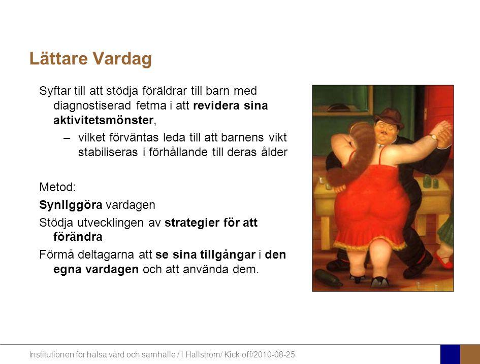 Institutionen för hälsa vård och samhälle / I Hallström/ Kick off/2010-08-25 Lättare Vardag Syftar till att stödja föräldrar till barn med diagnostiserad fetma i att revidera sina aktivitetsmönster, –vilket förväntas leda till att barnens vikt stabiliseras i förhållande till deras ålder Metod: Synliggöra vardagen Stödja utvecklingen av strategier för att förändra Förmå deltagarna att se sina tillgångar i den egna vardagen och att använda dem.