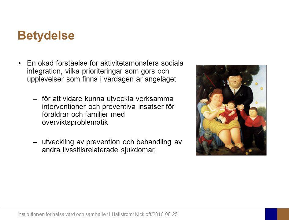 Institutionen för hälsa vård och samhälle / I Hallström/ Kick off/2010-08-25 Betydelse En ökad förståelse för aktivitetsmönsters sociala integration, vilka prioriteringar som görs och upplevelser som finns i vardagen är angeläget –för att vidare kunna utveckla verksamma interventioner och preventiva insatser för föräldrar och familjer med överviktsproblematik –utveckling av prevention och behandling av andra livsstilsrelaterade sjukdomar.