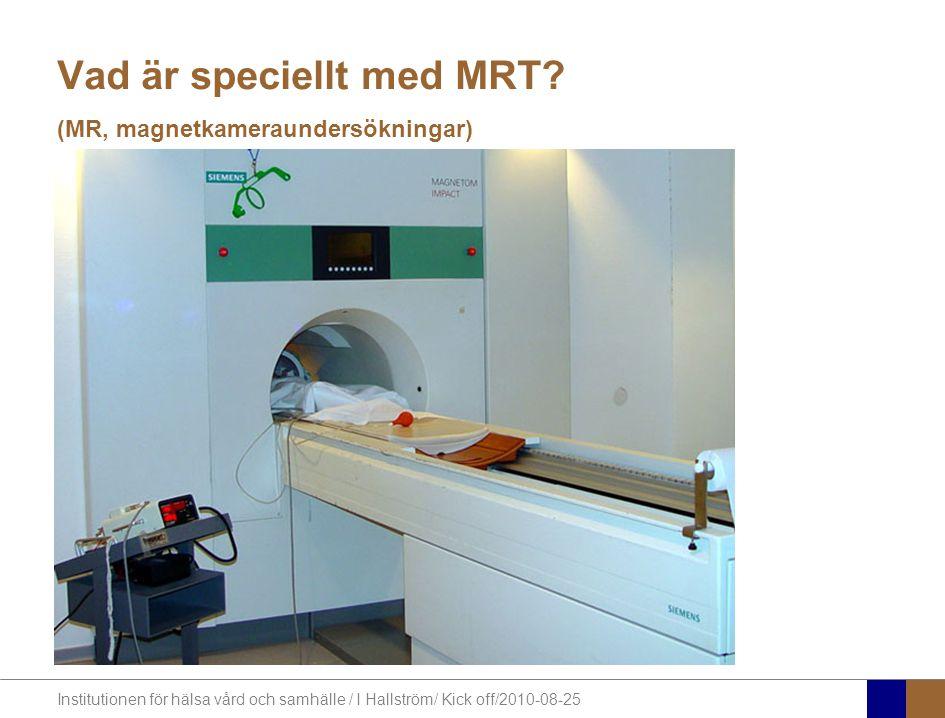 Institutionen för hälsa vård och samhälle / I Hallström/ Kick off/2010-08-25 Vad är speciellt med MRT.