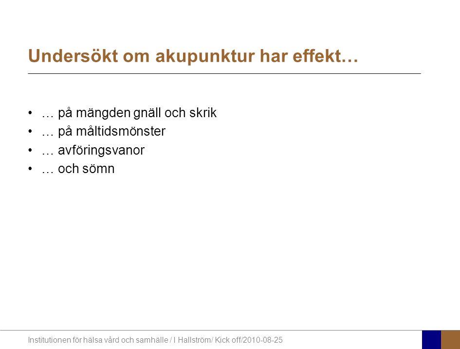 Institutionen för hälsa vård och samhälle / I Hallström/ Kick off/2010-08-25 Undersökt om akupunktur har effekt… … på mängden gnäll och skrik … på måltidsmönster … avföringsvanor … och sömn