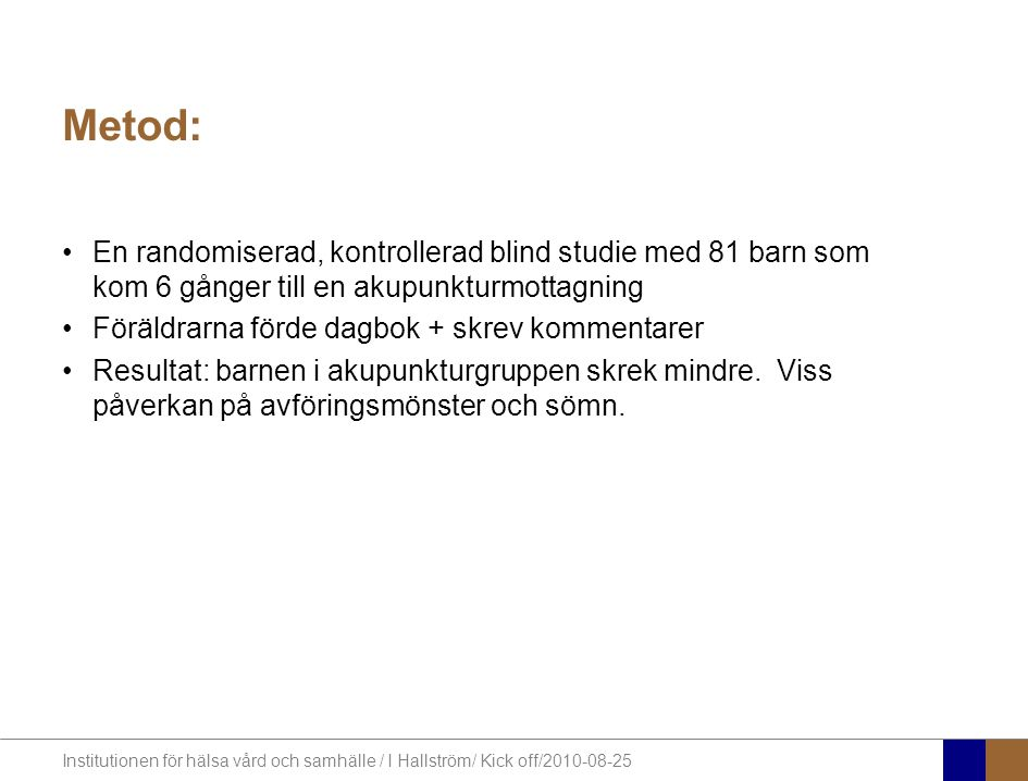 Institutionen för hälsa vård och samhälle / I Hallström/ Kick off/2010-08-25 Metod: En randomiserad, kontrollerad blind studie med 81 barn som kom 6 gånger till en akupunkturmottagning Föräldrarna förde dagbok + skrev kommentarer Resultat: barnen i akupunkturgruppen skrek mindre.