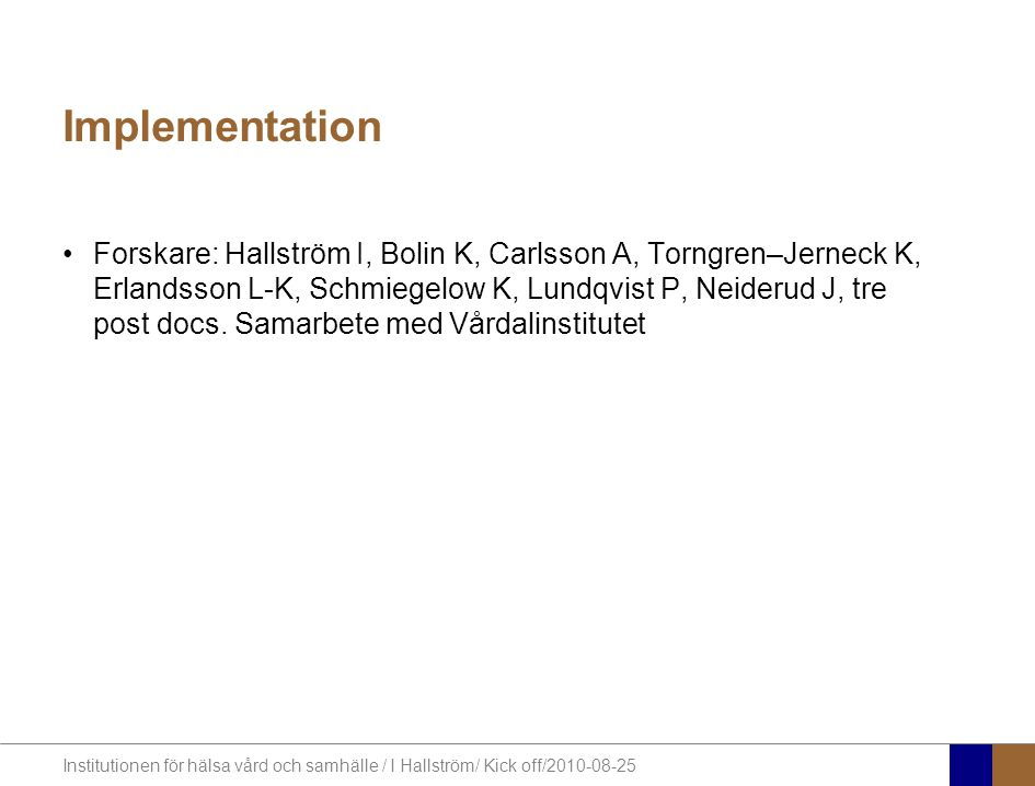 Institutionen för hälsa vård och samhälle / I Hallström/ Kick off/2010-08-25 Implementation Forskare: Hallström I, Bolin K, Carlsson A, Torngren–Jerneck K, Erlandsson L-K, Schmiegelow K, Lundqvist P, Neiderud J, tre post docs.