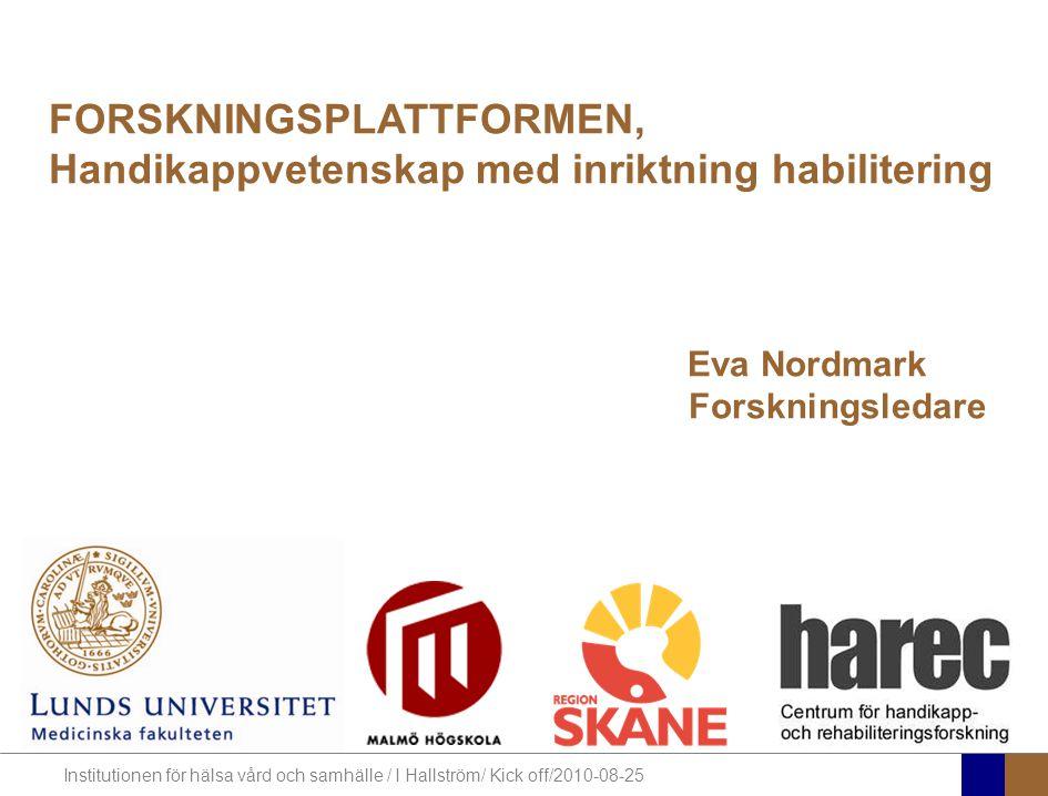 Institutionen för hälsa vård och samhälle / I Hallström/ Kick off/2010-08-25 Forskningsplattformens syfte bedriva, stärka och utveckla flervetenskaplig forskning som berör livsvillkor och habilitering för människor med medfödda eller tidigt förvärvade funktionsnedsättningar.
