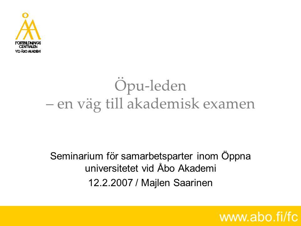 www.abo.fi/fc Öpu-leden  Antagning för examensstudier på basen av studier avlagda inom öppna universitetet  Öpu-studierna skall kunna ingå i den examen som man ansöker till  Examensstudierna medför inga specialarrangemang  Språkprov i svenska krävs av dem som har bl.a.