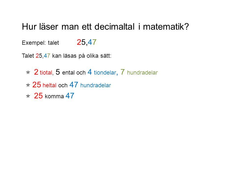 Hur läser man ett decimaltal i matematik? Exempel: talet 25,47 Talet 25,47 kan läsas på olika sätt:  2 tiotal, 5 ental och 4 tiondelar, 7 hundradelar