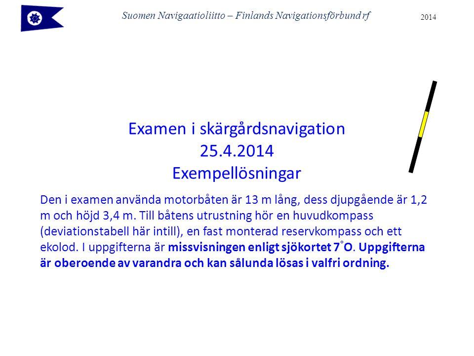 Suomen Navigaatioliitto – Finlands Navigationsförbund rf 2014 Examen i skärgårdsnavigation 25.4.2014 Exempellösningar Den i examen använda motorbåten