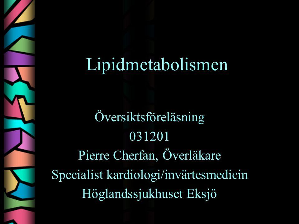 Lipidmetabolismen Översiktsföreläsning 031201 Pierre Cherfan, Överläkare Specialist kardiologi/invärtesmedicin Höglandssjukhuset Eksjö