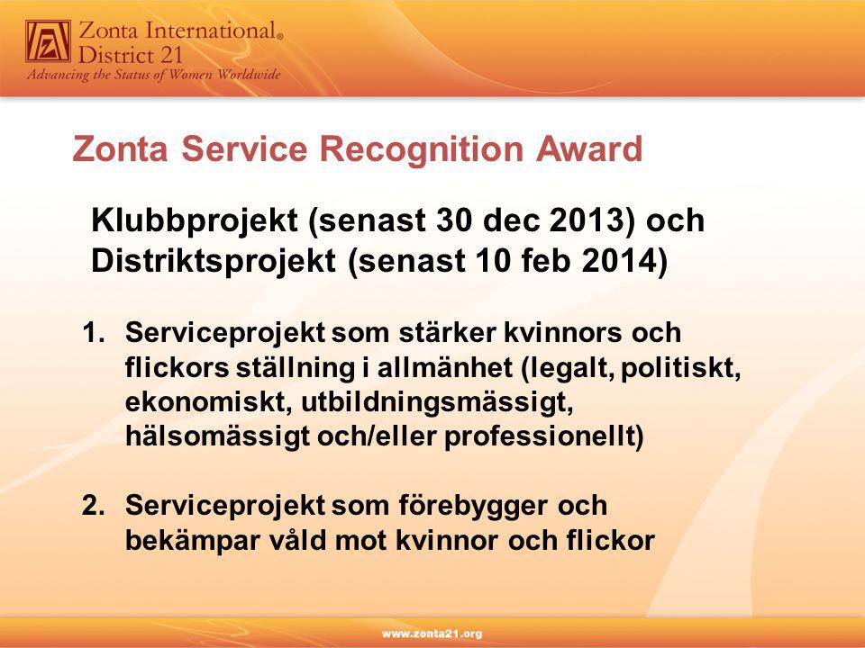 Klubbprojekt (senast 30 dec 2013) och Distriktsprojekt (senast 10 feb 2014) 1.Serviceprojekt som stärker kvinnors och flickors ställning i allmänhet (legalt, politiskt, ekonomiskt, utbildningsmässigt, hälsomässigt och/eller professionellt) 2.Serviceprojekt som förebygger och bekämpar våld mot kvinnor och flickor Zonta Service Recognition Award