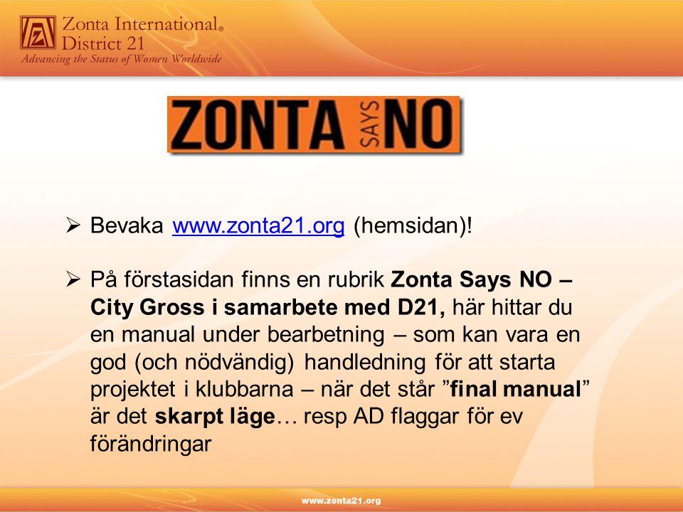  Bevaka www.zonta21.org (hemsidan)!www.zonta21.org  På förstasidan finns en rubrik Zonta Says NO – City Gross i samarbete med D21, här hittar du en manual under bearbetning – som kan vara en god (och nödvändig) handledning för att starta projektet i klubbarna – när det står final manual är det skarpt läge… resp AD flaggar för ev förändringar