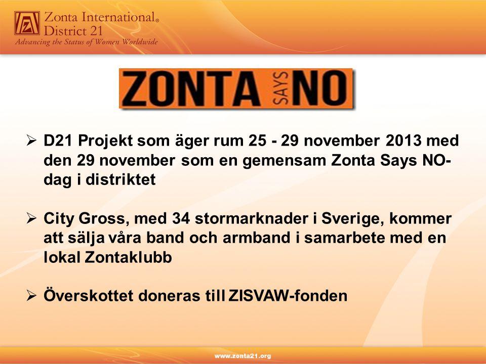  D21 Projekt som äger rum 25 - 29 november 2013 med den 29 november som en gemensam Zonta Says NO- dag i distriktet  City Gross, med 34 stormarknader i Sverige, kommer att sälja våra band och armband i samarbete med en lokal Zontaklubb  Överskottet doneras till ZISVAW-fonden