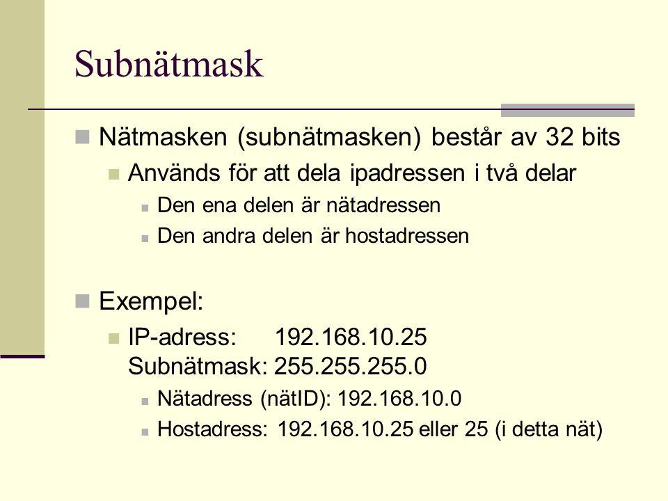 Subnätmask Nätmasken (subnätmasken) består av 32 bits Används för att dela ipadressen i två delar Den ena delen är nätadressen Den andra delen är hostadressen Exempel: IP-adress:192.168.10.25 Subnätmask:255.255.255.0 Nätadress (nätID): 192.168.10.0 Hostadress: 192.168.10.25 eller 25 (i detta nät)