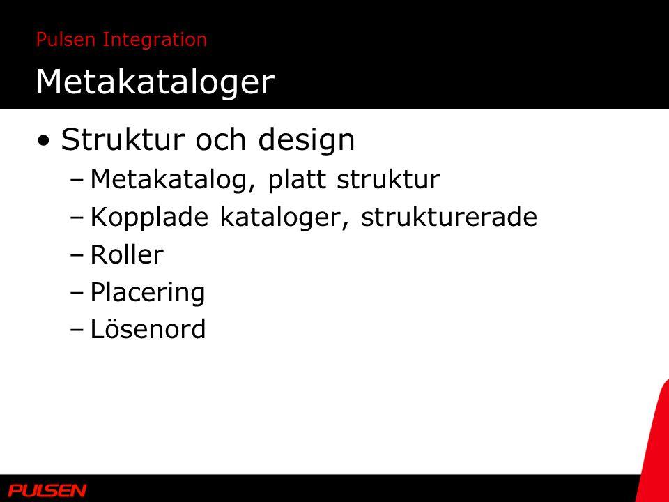 Pulsen Integration Metakataloger Struktur och design –Metakatalog, platt struktur –Kopplade kataloger, strukturerade –Roller –Placering –Lösenord