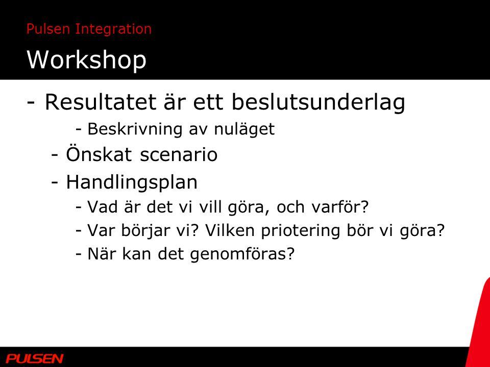 Pulsen Integration Workshop -Resultatet är ett beslutsunderlag -Beskrivning av nuläget -Önskat scenario -Handlingsplan -Vad är det vi vill göra, och v