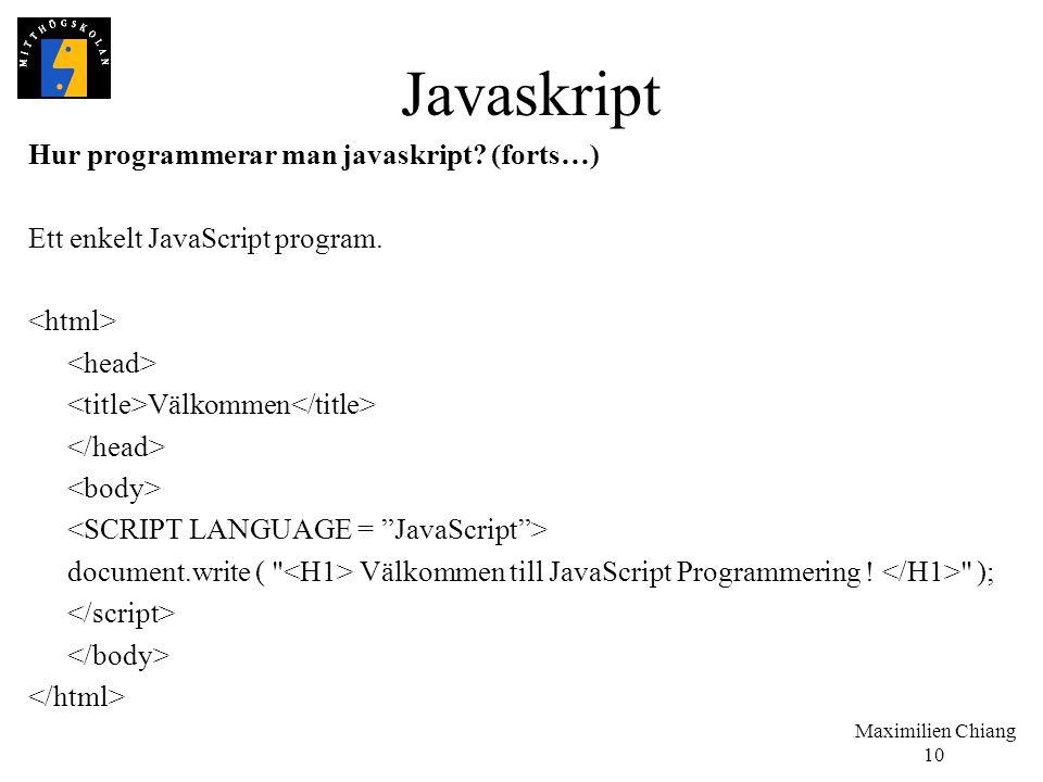 Maximilien Chiang 10 Javaskript Hur programmerar man javaskript? (forts…) Ett enkelt JavaScript program. Välkommen document.write (