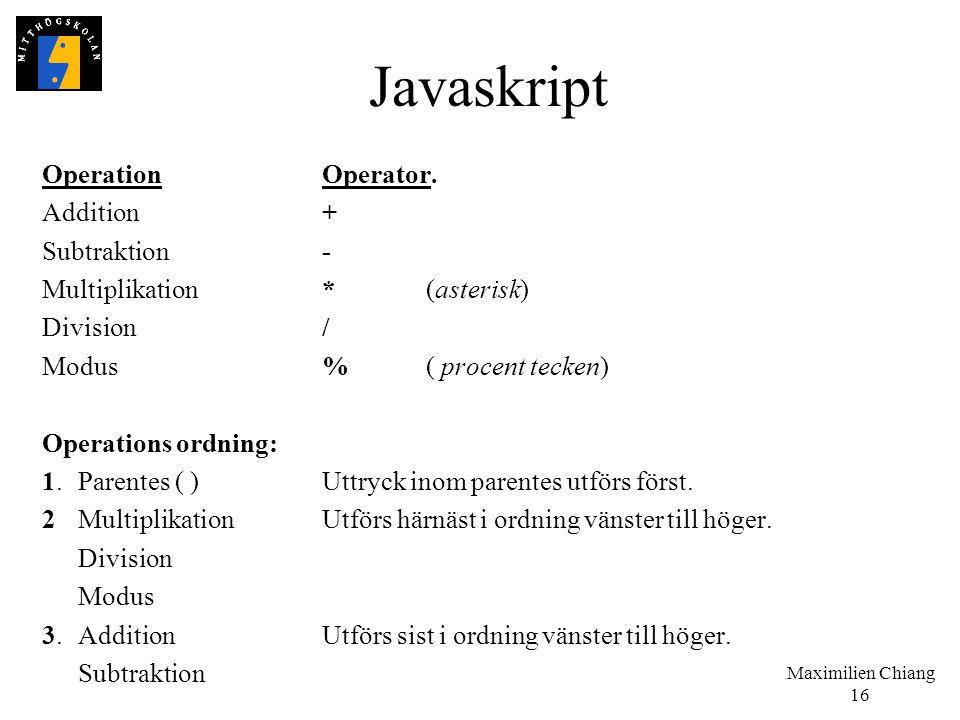 Maximilien Chiang 16 Javaskript OperationOperator. Addition + Subtraktion- Multiplikation*(asterisk) Division/ Modus%( procent tecken) Operations ordn