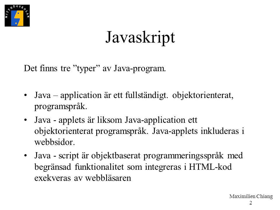 """Maximilien Chiang 2 Javaskript Det finns tre """"typer"""" av Java-program. Java – application är ett fullständigt. objektorienterat, programspråk. Java - a"""